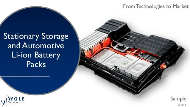 From Technologies to Market Sample From Technologies to Market © 2016 Stationary Storage and Automotive Li-ion Battery Pac...