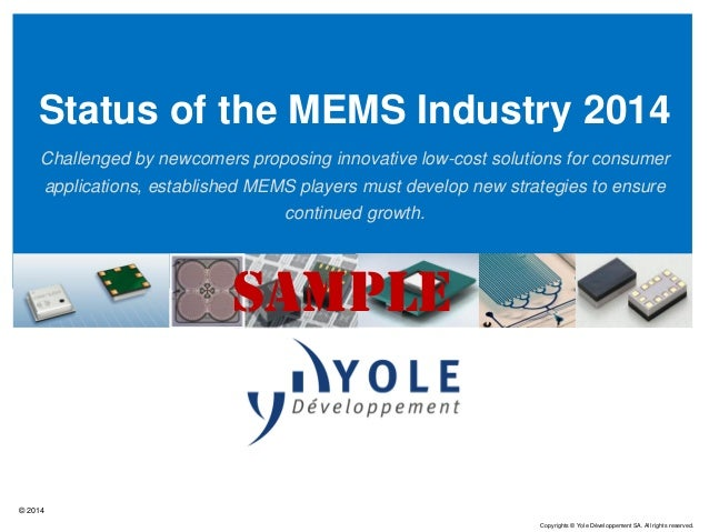 © 2014 Copyrights © Yole Développement SA. All rights reserved. Status of the MEMS Industry 2014 Challenged by newcomers p...