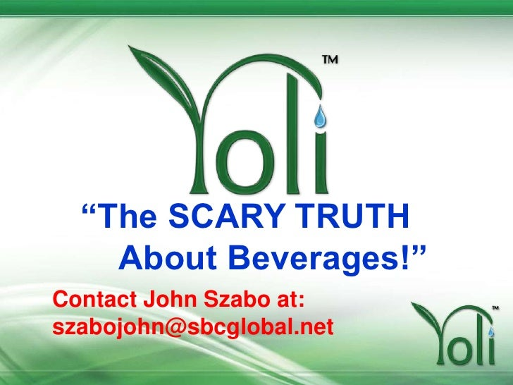 """""""The SCARY TRUTH       About Beverages!""""<br />Contact John Szabo at:<br />szabojohn@sbcglobal.net<br />"""