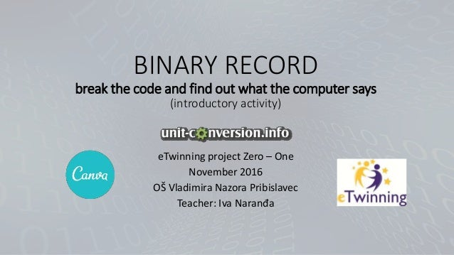 BINARY RECORD break the code and find out what the computer says (introductory activity) eTwinning project Zero – One Nove...