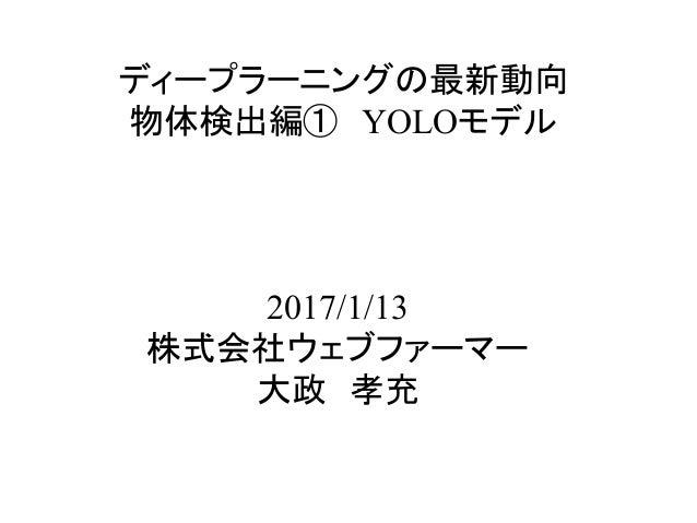 ディープラーニングの最新動向 物体検出編① YOLOモデル 2017/1/13 株式会社ウェブファーマー 大政 孝充