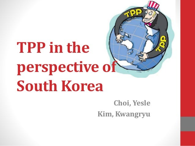 TPP in the perspective of South Korea Choi, Yesle Kim, Kwangryu