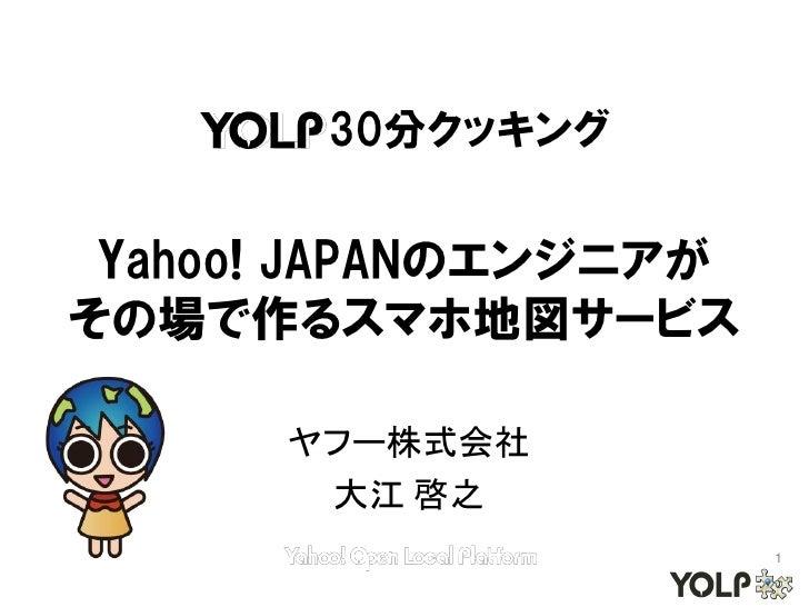 30分クッキング Yahoo! JAPANのエンジニアがその場で作るスマホ地図サービス      ヤフー株式会社       大江 啓之                       1