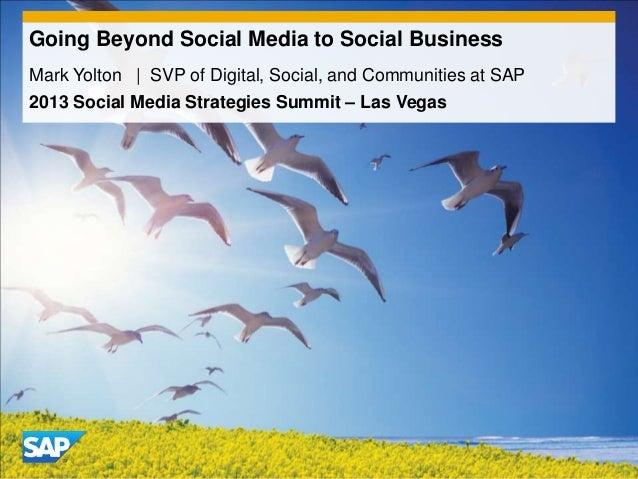 Going Beyond Social Media to Social BusinessMark Yolton | SVP of Digital, Social, and Communities at SAP2013 Social Media ...