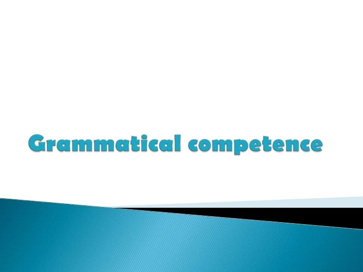    Grammatical competence is the ability to    understand and express meaning by    producing and recognising well-formed...