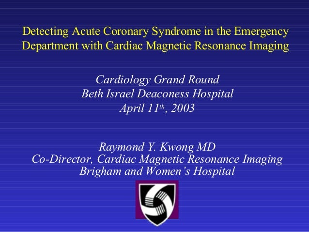 Detecting Acute Coronary Syndrome in the Emergency Department with Cardiac Magnetic Resonance Imaging Raymond Y. Kwong MD ...