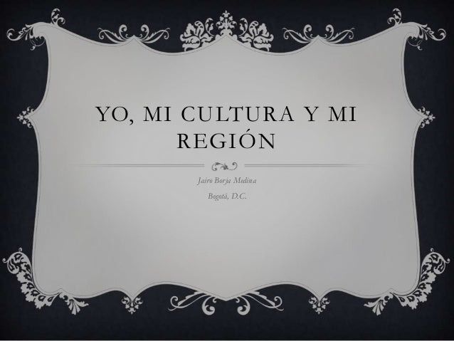 YO, MI CULTURA Y MI REGIÓN Jairo Borja Medina  Bogotá, D.C.