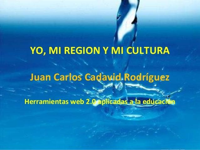 YO, MI REGION Y MI CULTURA Juan Carlos Cadavid Rodríguez Herramientas web 2.0 aplicadas a la educación