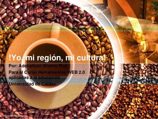 !Yo, mi región, mi cultura! Por: Adenahuer Alveiro Roa Para el Curso Herramientas WEB 2.0 aplicadas a la educación Univers...