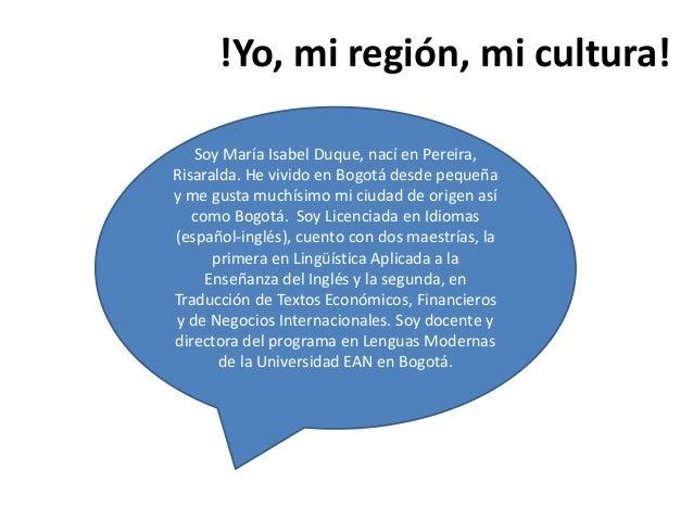 !Yo, mi región, mi cultura! Soy María Isabel Duque, nací en Pereira, Risaralda. He vivido en Bogotá desde pequeña y me gus...