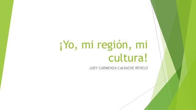 ¡Yo, mi región, mi cultura! JUDY CARMENZA CALVACHE REVELO