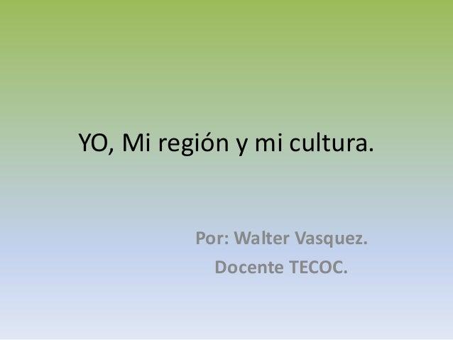 YO, Mi región y mi cultura.  Por: Walter Vasquez. Docente TECOC.