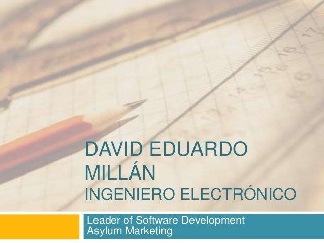 DAVID EDUARDO MILLÁN INGENIERO ELECTRÓNICO Leader of Software Development Asylum Marketing