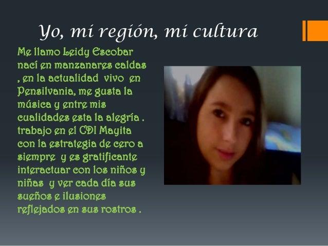 Yo, mi región, mi cultura Me llamo Leidy Escobar nací en manzanares caldas , en la actualidad vivo en Pensilvania, me gust...