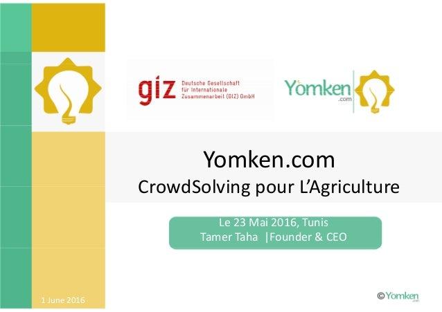 1 June 2016 Yomken.com CrowdSolving pour L'Agriculture Le 23 Mai 2016, Tunis Tamer Taha |Founder & CEO