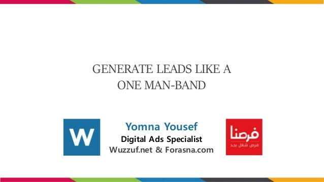 GENERATE LEADS LIKE A ONE MAN-BAND Yomna Yousef Digital Ads Specialist Wuzzuf.net & Forasna.com