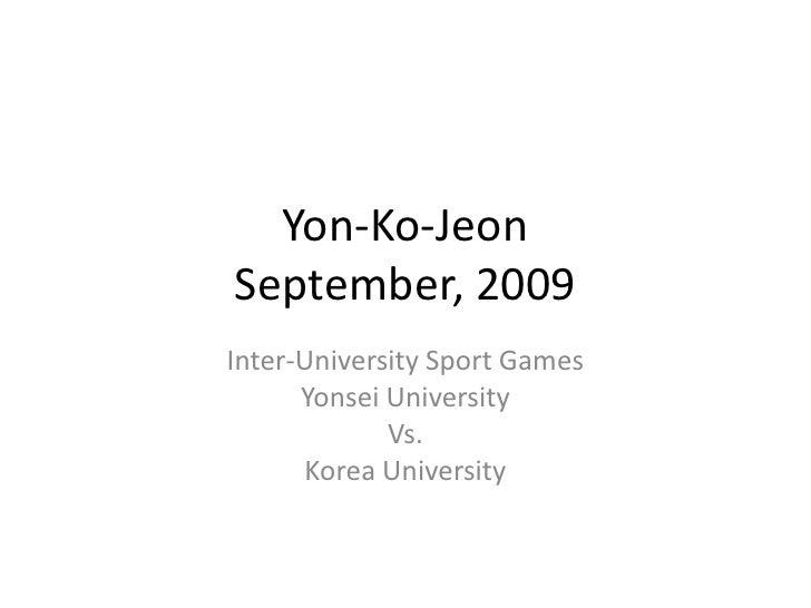 Yon-Ko-JeonSeptember, 2009<br />Inter-University Sport Games<br />Yonsei University<br />Vs.<br />Korea University<br />