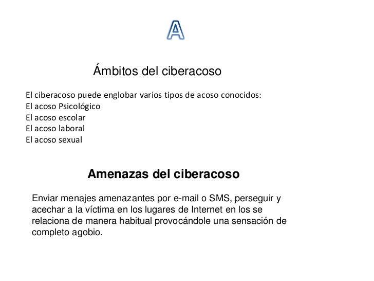 Ámbitos del ciberacosoEl ciberacoso puede englobar varios tipos de acoso conocidos:El acoso PsicológicoEl acoso escolarEl ...