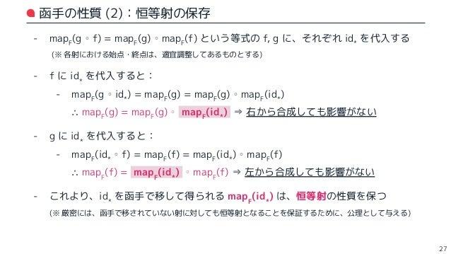 函手 in Scala 圏 28 // F[_] が対象の対応関係を,map が射の対応関係を表す trait EndoFunctor[F[_]] { def map[X, Y](f: X => Y): F[X] => F[Y] } // 任意...