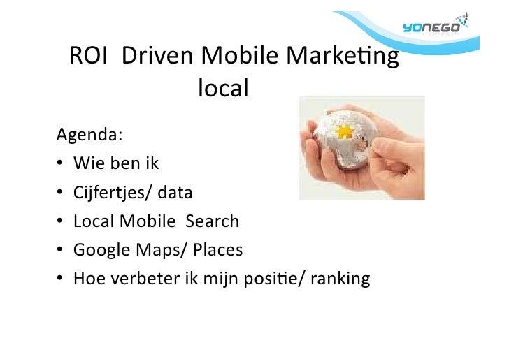 ROI    Driven  Mobile  Marke1ng              local   Agenda:   • Wie  ben  ik   • Cijfe...