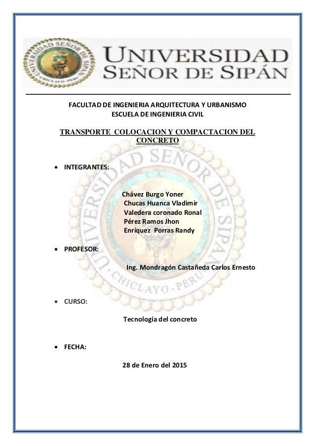 FACULTAD DE INGENIERIA ARQUITECTURA Y URBANISMO ESCUELA DE INGENIERIA CIVIL TRANSPORTE COLOCACION Y COMPACTACION DEL CONCR...