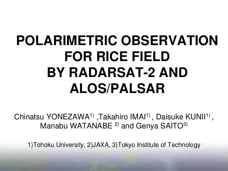 POLARIMETRIC OBSERVATION FOR RICE FIELD BY RADARSAT-2 AND ALOS/PALSAR<br />Chinatsu YONEZAWA1) ,Takahiro IMAI1) , Daisuke ...