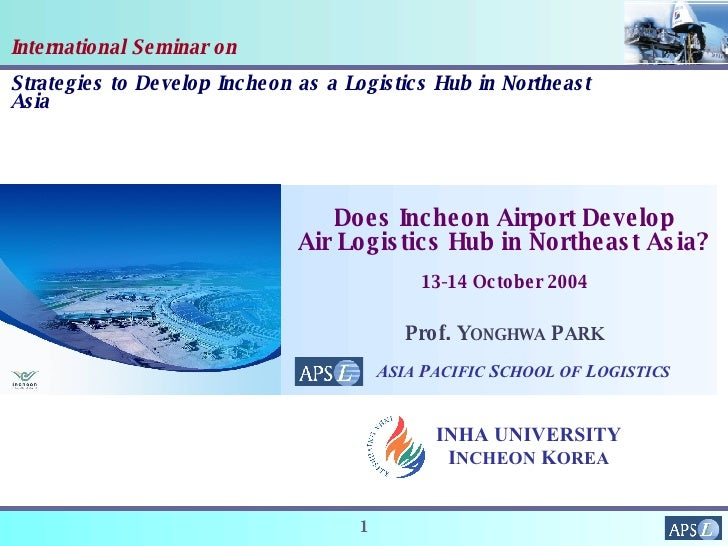 International Seminar on Strategies to Develop Incheon as a Logistics Hub in Northeast Asia Prof. Y ONGHWA  P ARK Does Inc...