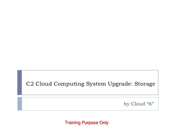 """C2 Cloud Computing System Upgrade: Storage<br />by Cloud """"6""""<br />Training Purpose Only<br />"""