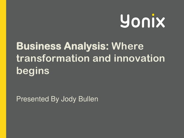 Business Analysis: Where transformation and innovation begins<br />Presented By Jody Bullen<br />