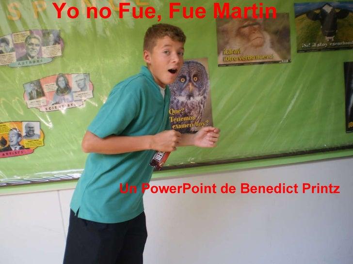 Yo no Fue, Fue Martin Un PowerPoint de Benedict Printz