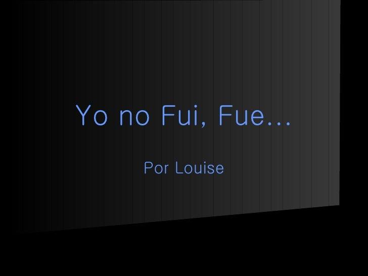 Yo no Fui, Fue... Por Louise
