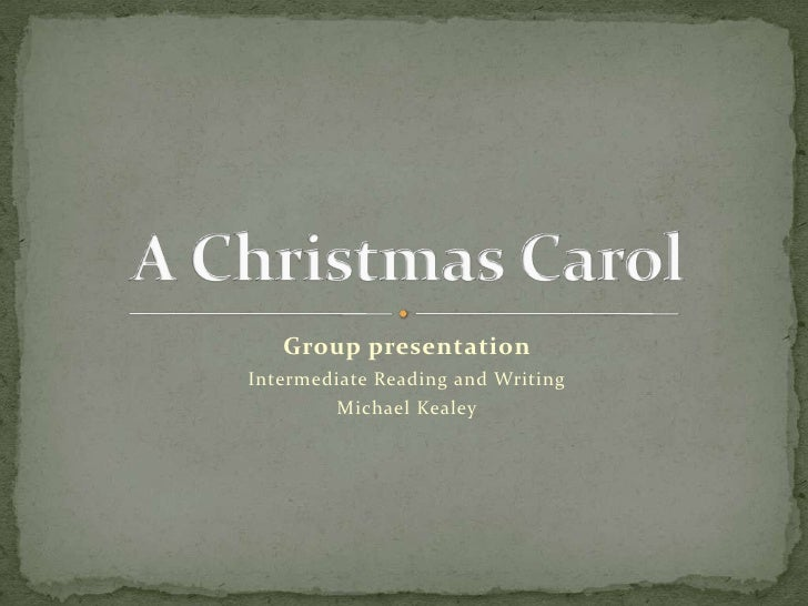 Group presentation<br />Intermediate Reading and Writing <br />Michael Kealey<br />A Christmas Carol<br />