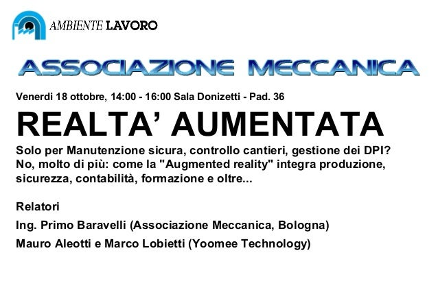 Venerdi 18 ottobre, 14:00 - 16:00 Sala Donizetti - Pad. 36  REALTA' AUMENTATA Solo per Manutenzione sicura, controllo cant...