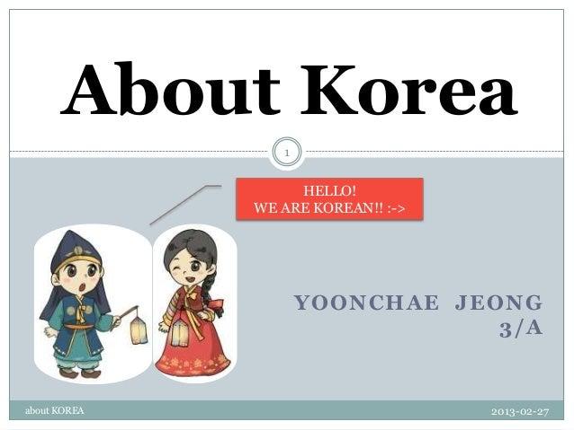 About Korea                 1                   HELLO!              WE ARE KOREAN!! :->                     YOONCHAE JEONG...