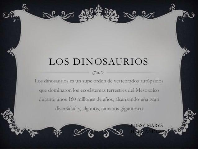 LOS DINOSAURIOSLos dinosaurios es un supe orden de vertebrados autópsidos que dominaron los ecosistemas terrestres del Mes...