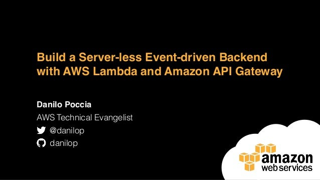 Build a Server-less Event-driven Backend with AWS Lambda and Amazon API Gateway Danilo Poccia AWS Technical Evangelist @da...
