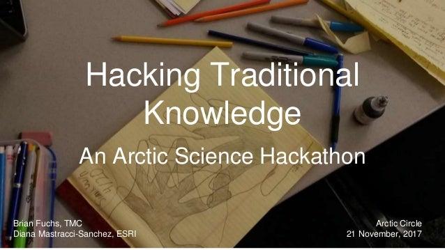 Hacking Traditional Knowledge An Arctic Science Hackathon Brian Fuchs, TMC Diana Mastracci-Sanchez, ESRI Arctic Circle 21 ...
