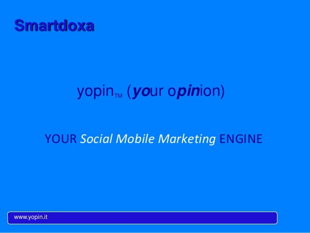 Smartdoxa www.yopin.it YOUR	   Social	   Mobile	   Marke-ng	   ENGINE	    yopinTM (your opinion)