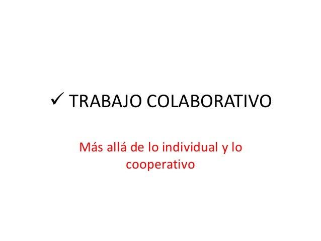  TRABAJO COLABORATIVO Más allá de lo individual y lo cooperativo