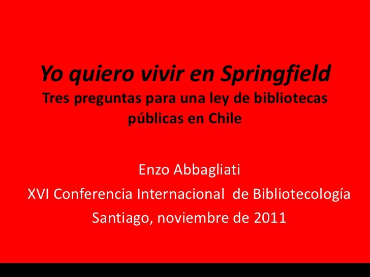 Yo quiero vivir en Springfield Tres preguntas para una ley de bibliotecas públicas en Chile Enzo Abbagliati XVI Conferenci...