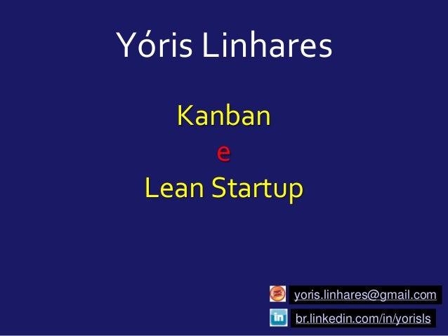Kanban e Lean Startup Yóris Linhares yoris.linhares@gmail.com br.linkedin.com/in/yorisls