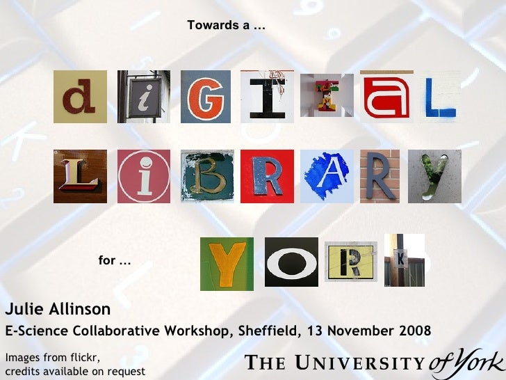 Julie Allinson E -Science Collaborative Workshop, Sheffield, 13 November 2008 Towards a …  for …  Images from flickr,  cre...