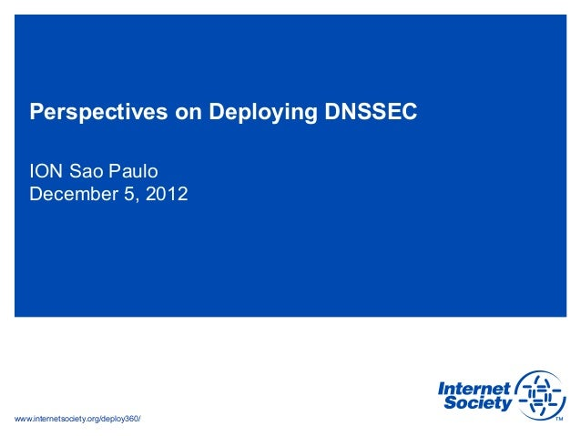 Perspectives on Deploying DNSSEC   ION Sao Paulo   December 5, 2012www.internetsociety.org/deploy360/