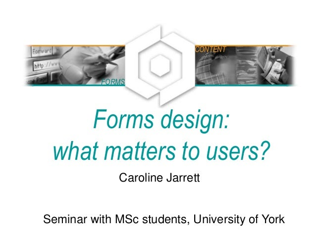 Forms design: what matters to users? Caroline Jarrett Seminar with MSc students, University of York FORMS CONTENT
