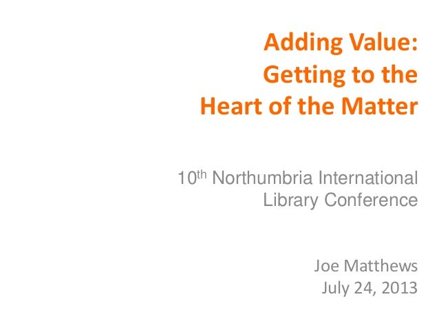Adding Value: Getting to the Heart of the Matter 10th Northumbria International Library Conference Joe Matthews July 24, 2...