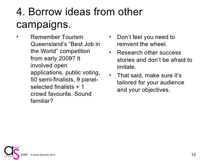 """5. Borrow ideas from other campaigns. <ul><li>Remember Tourism Queensland's """"Best Job in the World"""" competition from early..."""