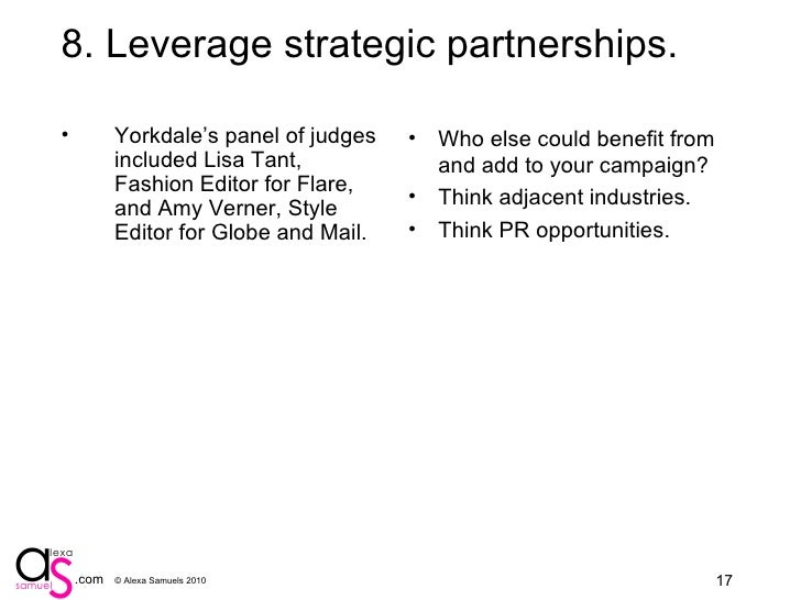 9. Leverage strategic partnerships. <ul><li>Yorkdale's panel of judges included Lisa Tant, Fashion Editor for Flare, and A...