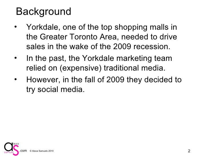 Background <ul><li>Yorkdale, one of the top shopping malls in the Greater Toronto Area, needed to drive sales in the wake ...