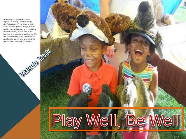 According to child development expert, Dr. Nancy Carlsson-Paige, (TedTalks April 2013), Play, in all its forms-humor, game...