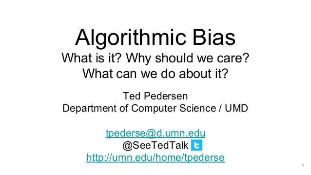 Algorithmic Bias What is it? Why should we care? What can we do about it? Ted Pedersen Department of Computer Science / UM...